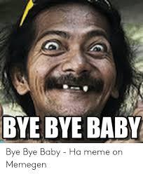 BYE BYE BABY Es Bye Bye Baby - Ha Meme on Memegen | Meme on ME.ME