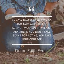 i know that if i d had to go an dame edith evans about courage