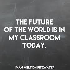 the future of the world is in your classroom today teachertruth