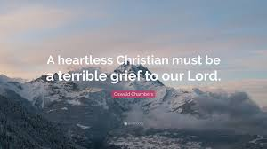 "oswald chambers quote ""a heartless christian must be a terrible"