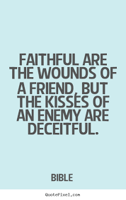 faithful are the wounds of a friend but the kisses of an enemy