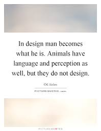 in design man becomes what he is animals have language and