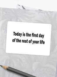 quote today is the first day of the rest of your life sticker by