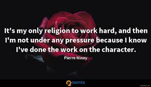 it s my only religion to work hard and then i m not pierre