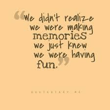 we didn t realize we were making memories we just knew we were
