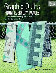 Graphic Quilts From Everyday Images 15 Patterns Inspired By Urban Life Architecture And Beyond Scrimsher Heather 9781604684308 Amazon Com Books