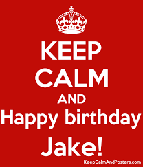 Keep Calm And Happy Birthday Jake Keep Calm And Posters Generator Maker For Free Keepcalmandposters Com