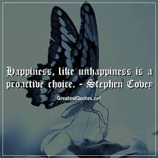 happiness like unhappiness is a proactive choice stephen covey