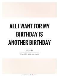 all i want for my birthday is another birthday picture quotes