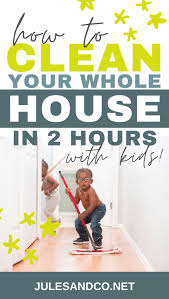 How To Clean Your House In 2 Hours And Get Kids To Help Jules Co
