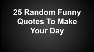 random funny quotes to make your day