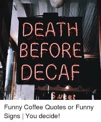 death before decaf funny coffee quotes or funny signs you decide