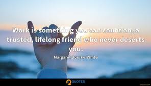 work is something you can count on a trusted lifelong friend