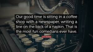 """jerry seinfeld quote """"our good time is sitting in a coffee shop"""