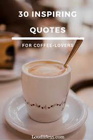 inspiring quotes for coffee lovers loud life