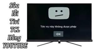 Sửa lỗi tivi TCL không xem được video trên YouTube - YouTube