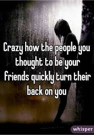 crazy how the people you thought to be your friends quickly turn