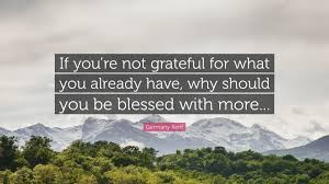 "Germany Kent Quote: ""If you're not grateful for what you already ..."