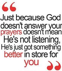 just because god doen t answer your prayers doesn t mean he s not