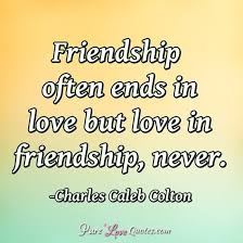 friendship often ends in love but love in friendship never