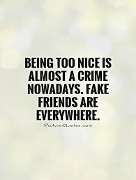 being too nice is almost a crime nowadays fake friends are