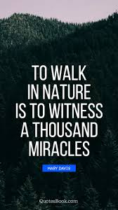 to walk in nature is to witness a thousand miracles quote by