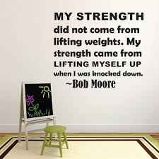 My Strength Did Not Come From Lifting Weights My Strength Came From Lifting Myself Up When