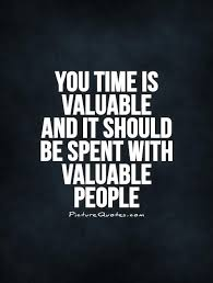 you time is valuable and it should be spent valuable people