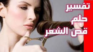 تفسير رؤيا قص الشعر للمتزوجه هل قص شعرك فى الحلم خير ام شر