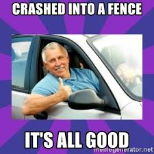 Crashed Into A Fence It S All Good Perfect Driver Meme Generator