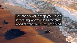 """gordon b hinckley quote """"education will equip you to do"""