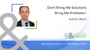BA and Beyond 19 - Adrian Reed - Don't bring me solutions Bring me pr…