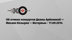 Об отмене концертов Дианы Арбениной — Михаил Козырев — Интервью ...