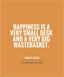 happiness is a very small desk and a very big wastebasket