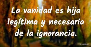 La vanidad es hija legítima y necesaria de la ignorancia. ...