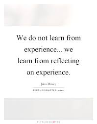 we do not learn from experience we learn from reflecting on