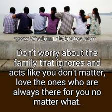 don t worry about the family that ignores you wisdom life quotes