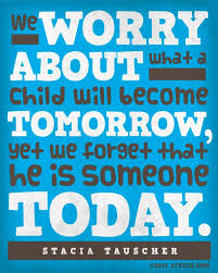 we worry about what a child will become tomorrow yet we forget