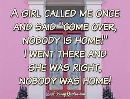 a girl called me once and said come over nobody is home i went