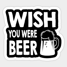 wish you were beer funny sarcastic beer quotes sayings art
