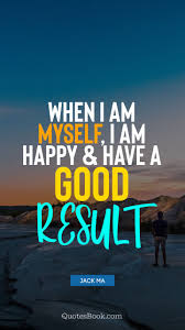 when i am myself i am happy and have a good result quote by