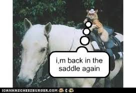 i,m back in the saddle again - Cheezburger - Funny Memes | Funny ...