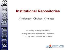 Institutional Repositories Challenges, Choices, Changes Ina Smith ...