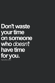 don t waste your time on someone who doesn t have time for you