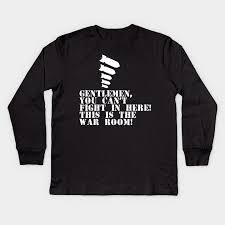 Dr Strangelove You Can T Fight In Here This Is The War Room Dr Strangelove Kids Long Sleeve T Shirt Teepublic