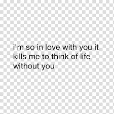 I M So In Love With You It Kills Me To Think Of Life Without You