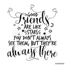 good friends are like stars you don t always see them but they