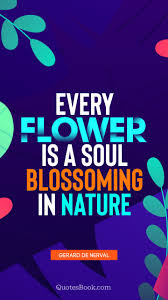 every flower is a soul blossoming in nature quote by gerard de