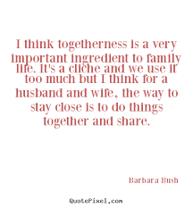 barbara bush picture quotes i think togetherness is a very