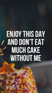 enjoy this day and don t eat much cake out me quotesbook